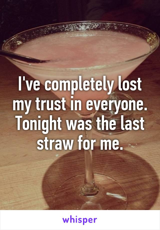 I've completely lost my trust in everyone. Tonight was the last straw for me.