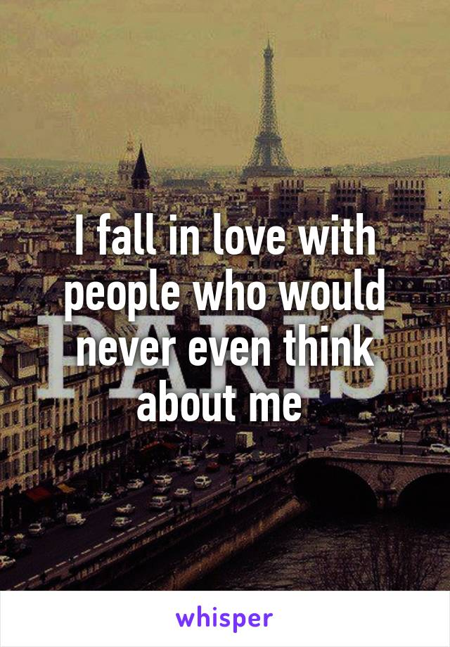 I fall in love with people who would never even think about me