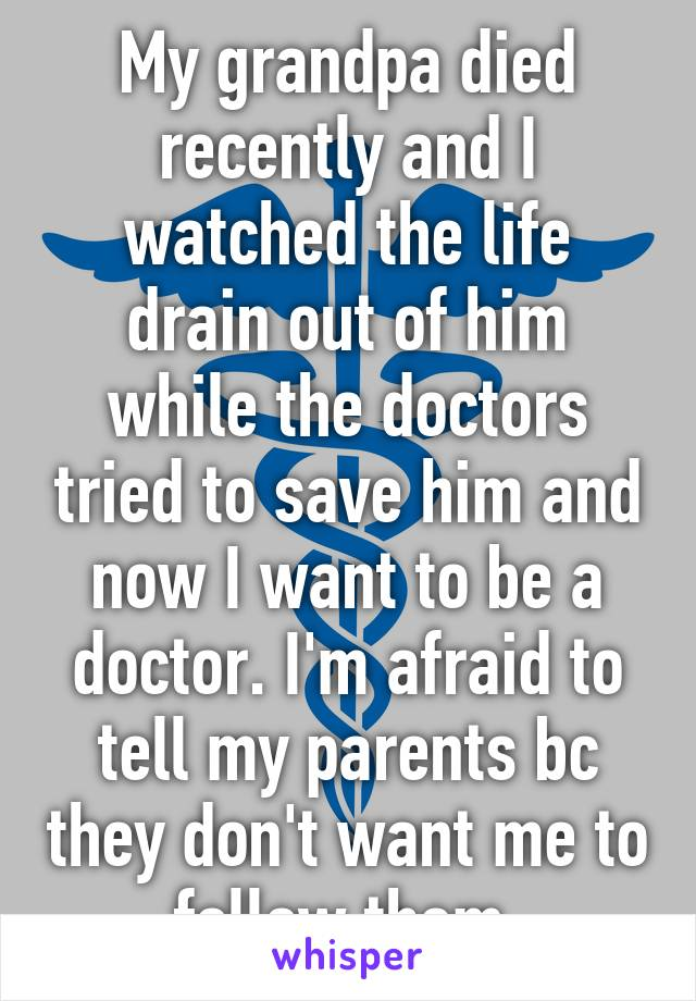 My grandpa died recently and I watched the life drain out of him while the doctors tried to save him and now I want to be a doctor. I'm afraid to tell my parents bc they don't want me to follow them.