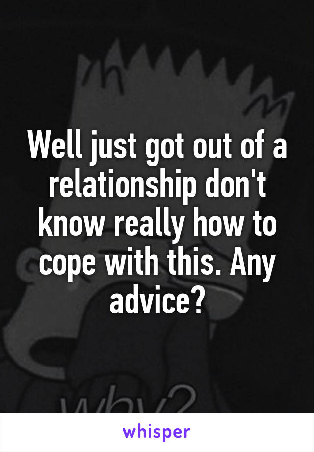Well just got out of a relationship don't know really how to cope with this. Any advice?