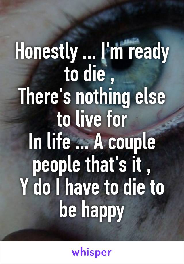 Honestly ... I'm ready to die ,  There's nothing else to live for In life ... A couple people that's it , Y do I have to die to be happy
