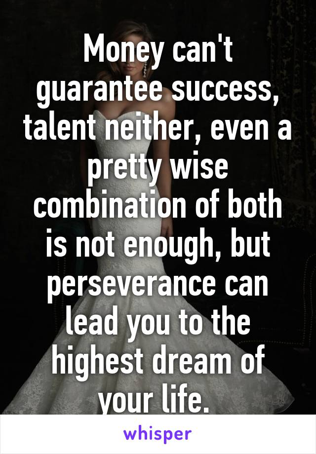 Money can't guarantee success, talent neither, even a pretty wise combination of both is not enough, but perseverance can lead you to the highest dream of your life.