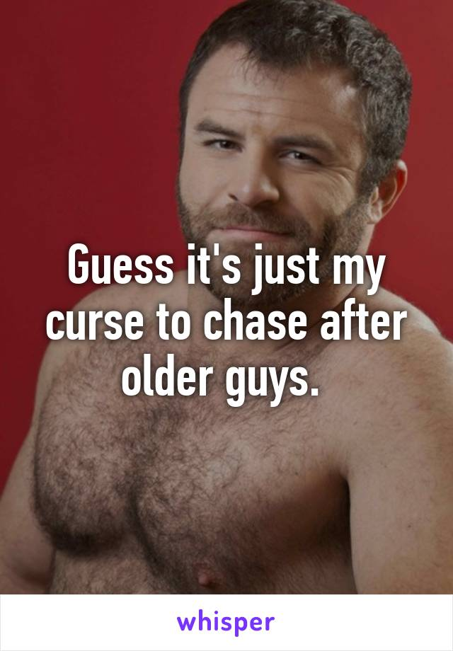 Guess it's just my curse to chase after older guys.