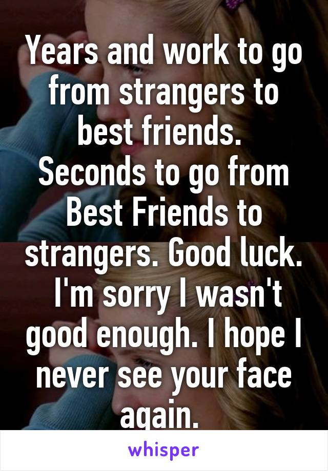 Years and work to go from strangers to best friends.  Seconds to go from Best Friends to strangers. Good luck.  I'm sorry I wasn't good enough. I hope I never see your face again.