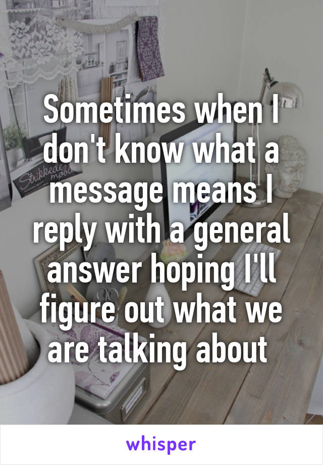 Sometimes when I don't know what a message means I reply with a general answer hoping I'll figure out what we are talking about