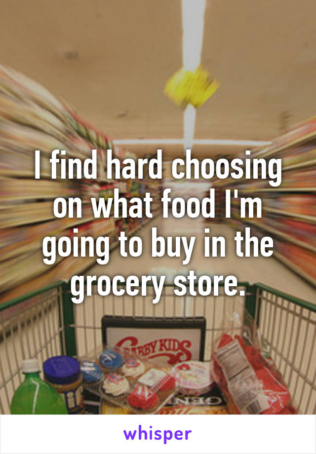 I find hard choosing on what food I'm going to buy in the grocery store.