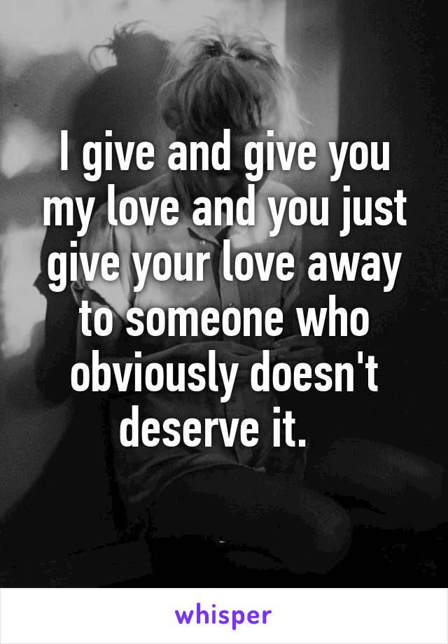 I give and give you my love and you just give your love away to someone who obviously doesn't deserve it.