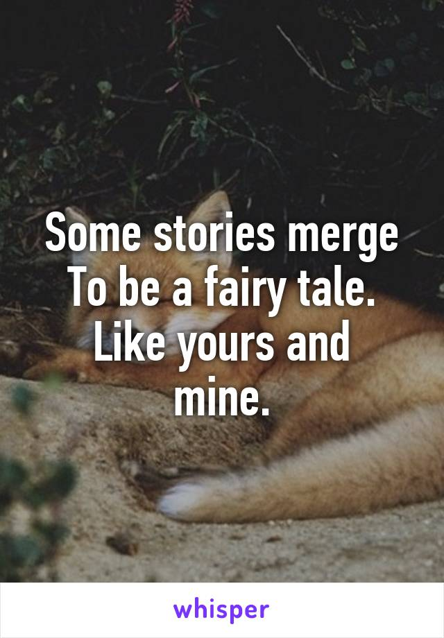 Some stories merge To be a fairy tale. Like yours and mine.