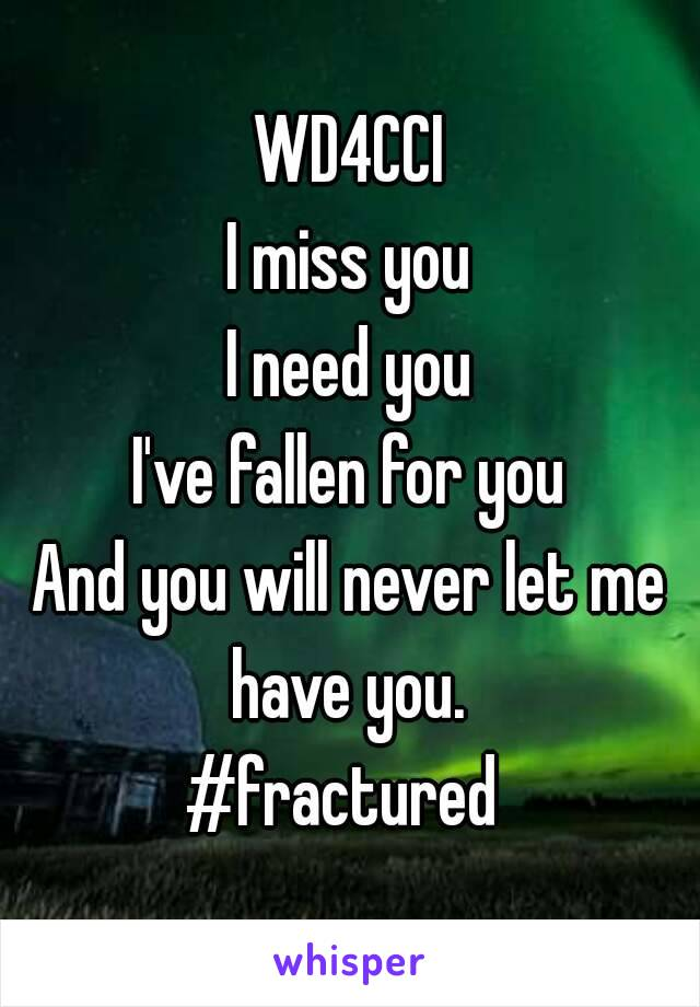 WD4CCI I miss you I need you I've fallen for you And you will never let me have you.  #fractured
