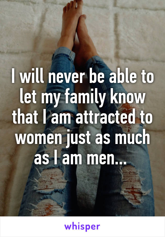 I will never be able to let my family know that I am attracted to women just as much as I am men...