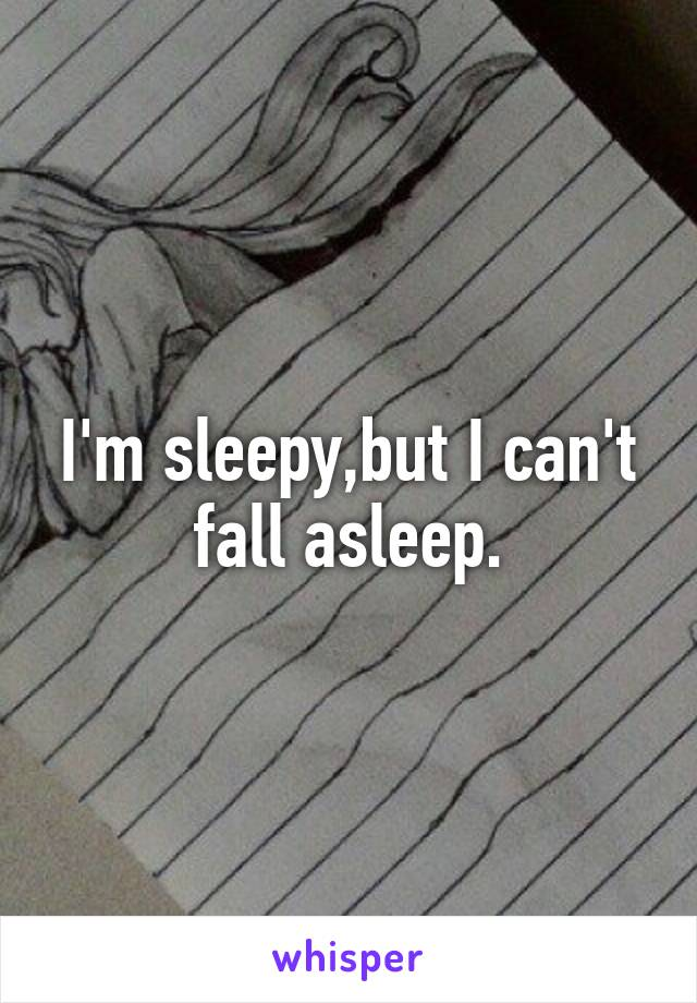 I'm sleepy,but I can't fall asleep.