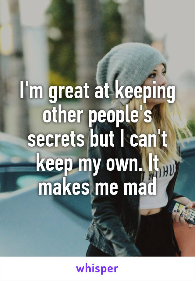 I'm great at keeping other people's secrets but I can't keep my own. It makes me mad