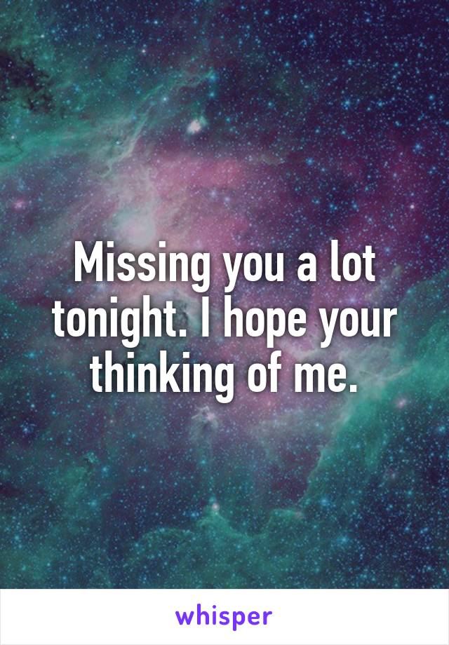 Missing you a lot tonight. I hope your thinking of me.