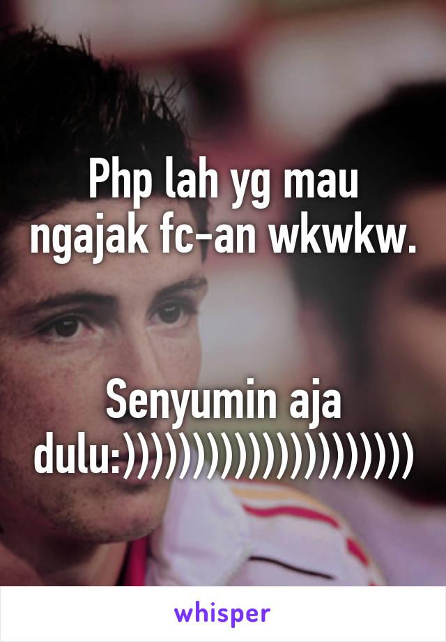 Php lah yg mau ngajak fc-an wkwkw.   Senyumin aja dulu:)))))))))))))))))))))