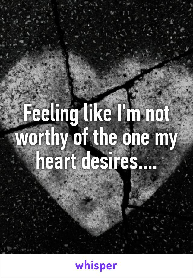 Feeling like I'm not worthy of the one my heart desires....