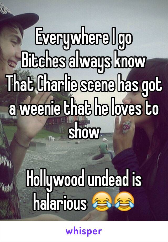 Everywhere I go  Bitches always know That Charlie scene has got a weenie that he loves to show  Hollywood undead is halarious 😂😂