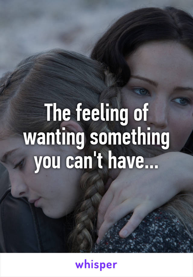 The feeling of wanting something you can't have...
