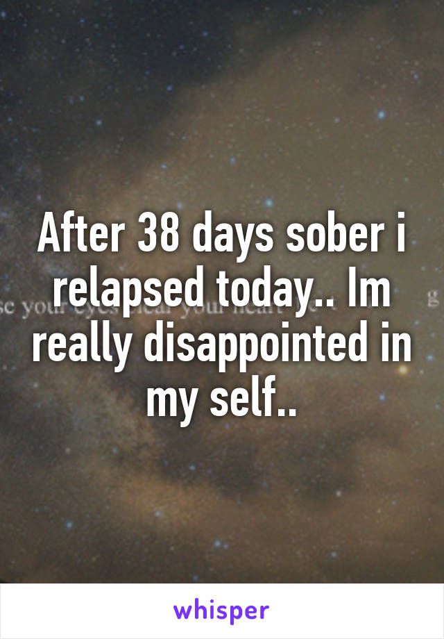 After 38 days sober i relapsed today.. Im really disappointed in my self..
