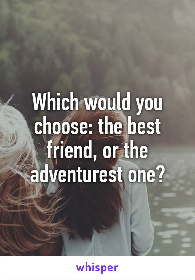 Which would you choose: the best friend, or the adventurest one?