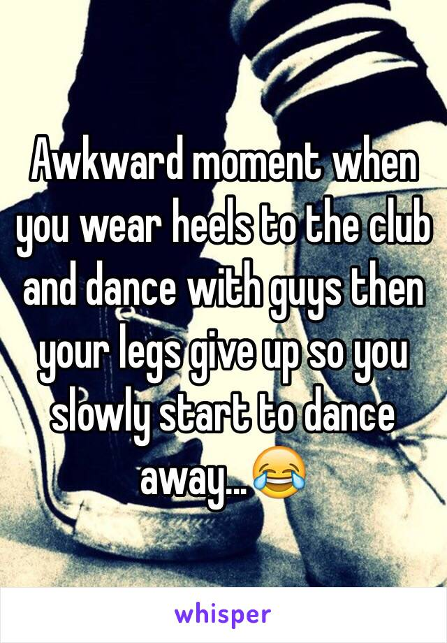 Awkward moment when you wear heels to the club and dance with guys then your legs give up so you slowly start to dance away...😂