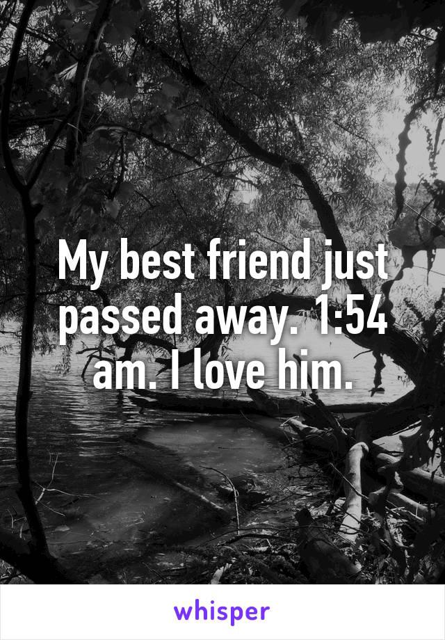 My best friend just passed away. 1:54 am. I love him.
