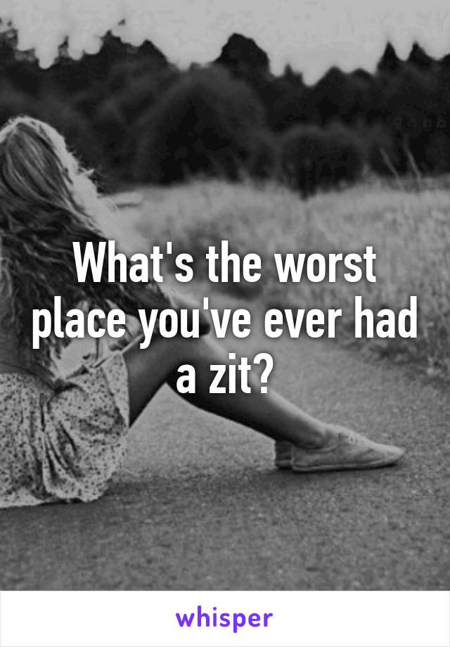 What's the worst place you've ever had a zit?