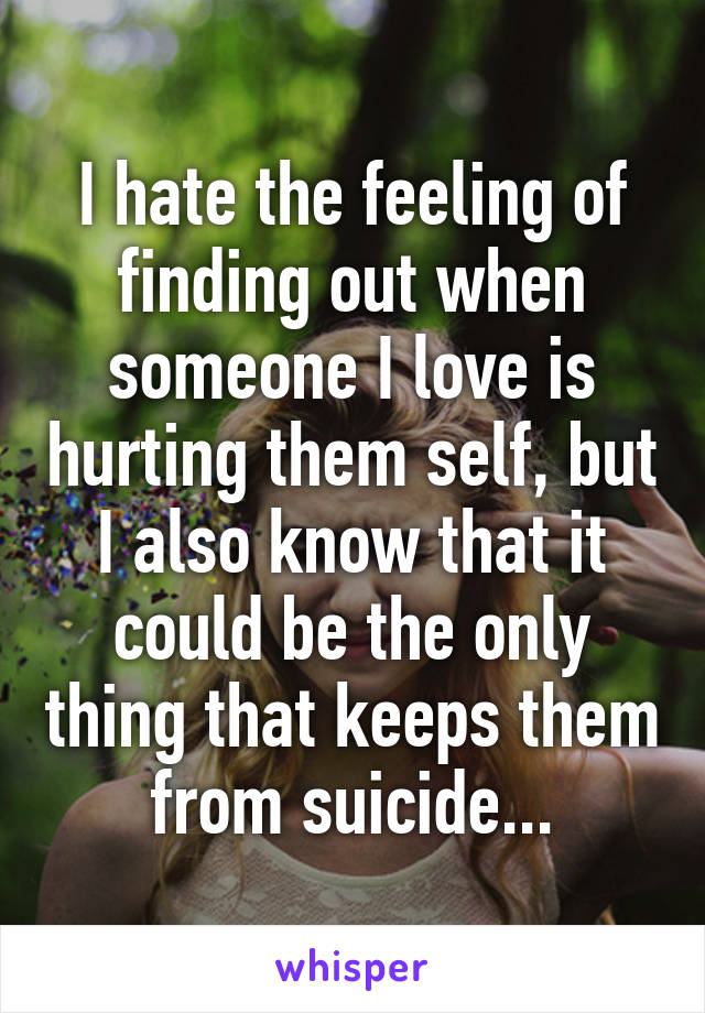 I hate the feeling of finding out when someone I love is hurting them self, but I also know that it could be the only thing that keeps them from suicide...