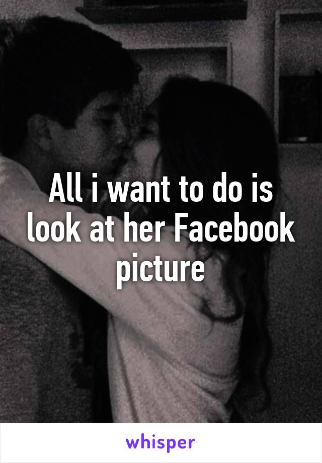 All i want to do is look at her Facebook picture