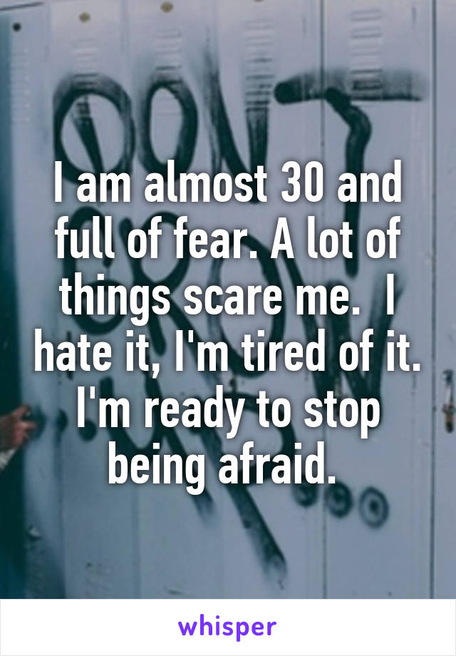 I am almost 30 and full of fear. A lot of things scare me.  I hate it, I'm tired of it. I'm ready to stop being afraid.