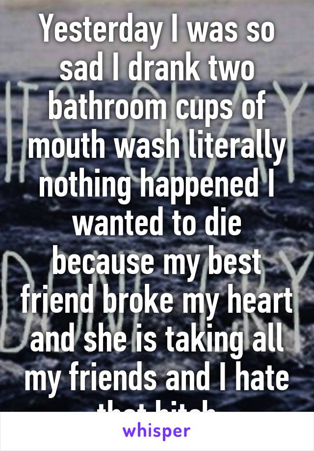 Yesterday I was so sad I drank two bathroom cups of mouth wash literally nothing happened I wanted to die because my best friend broke my heart and she is taking all my friends and I hate that bitch