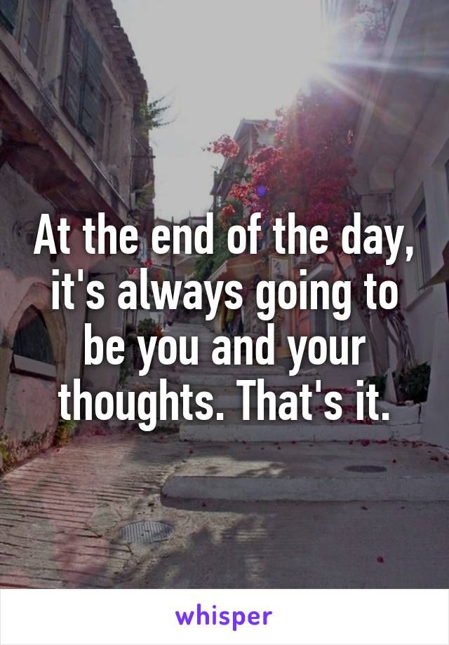 At the end of the day, it's always going to be you and your thoughts. That's it.