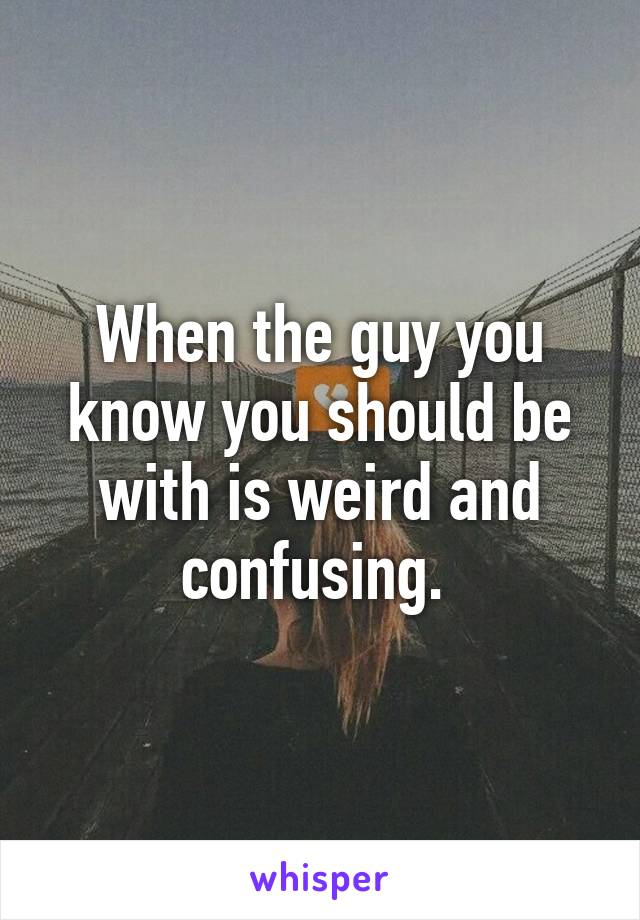 When the guy you know you should be with is weird and confusing.