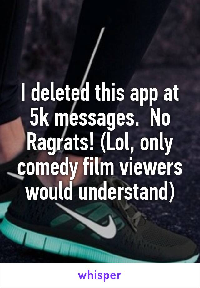 I deleted this app at 5k messages.  No Ragrats! (Lol, only comedy film viewers would understand)