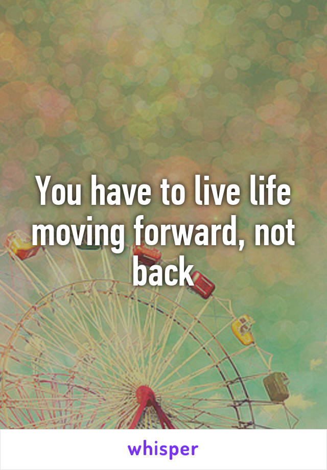 You have to live life moving forward, not back