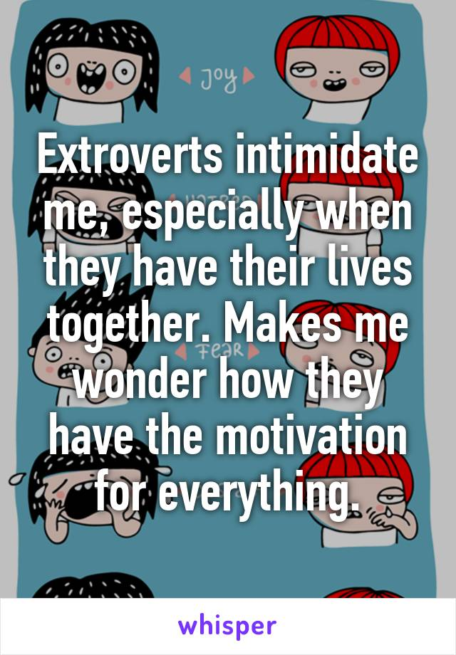 Extroverts intimidate me, especially when they have their lives together. Makes me wonder how they have the motivation for everything.