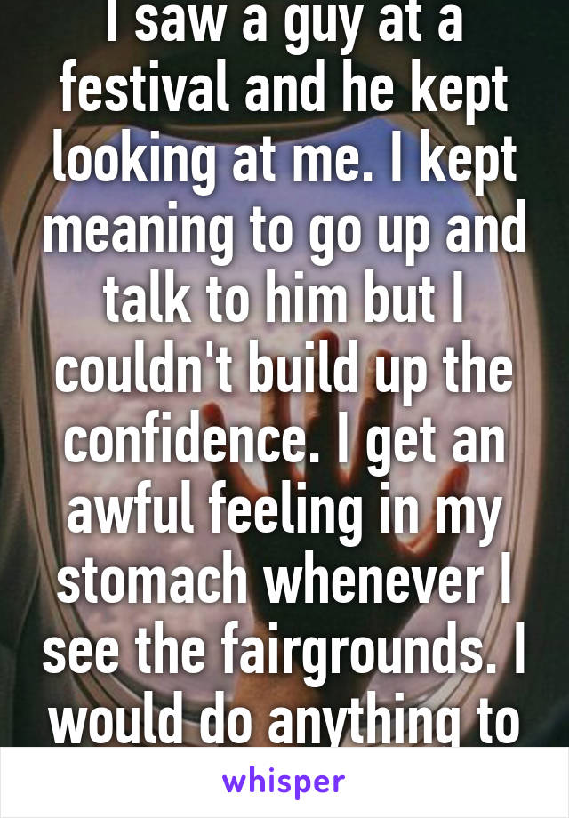 I saw a guy at a festival and he kept looking at me. I kept meaning to go up and talk to him but I couldn't build up the confidence. I get an awful feeling in my stomach whenever I see the fairgrounds. I would do anything to see him again