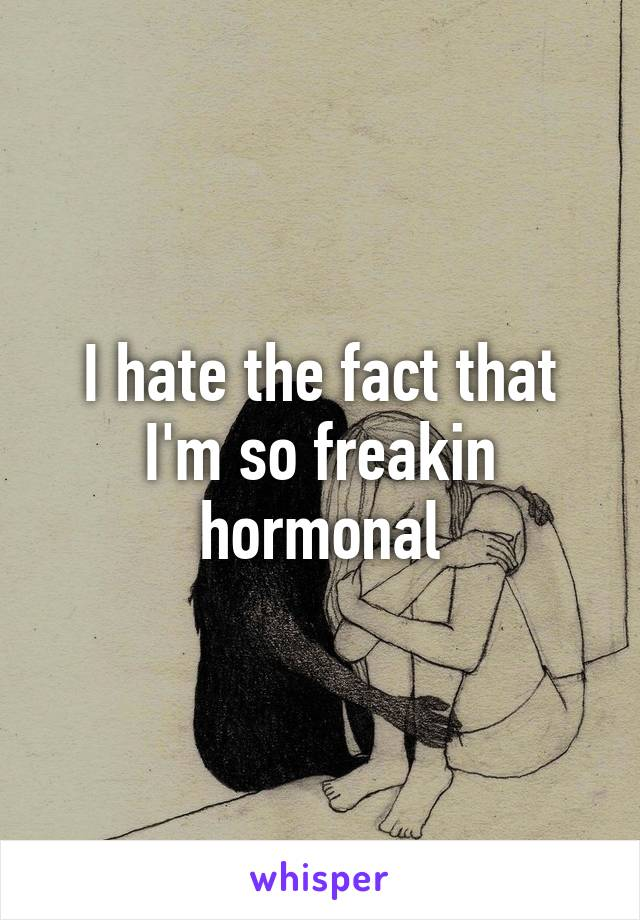 I hate the fact that I'm so freakin hormonal