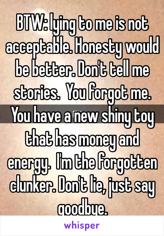 BTW: lying to me is not acceptable. Honesty would be better. Don't tell me stories.  You forgot me. You have a new shiny toy that has money and energy.  I'm the forgotten clunker. Don't lie, just say goodbye.