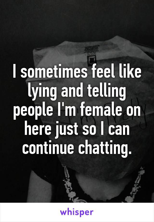 I sometimes feel like lying and telling people I'm female on here just so I can continue chatting.
