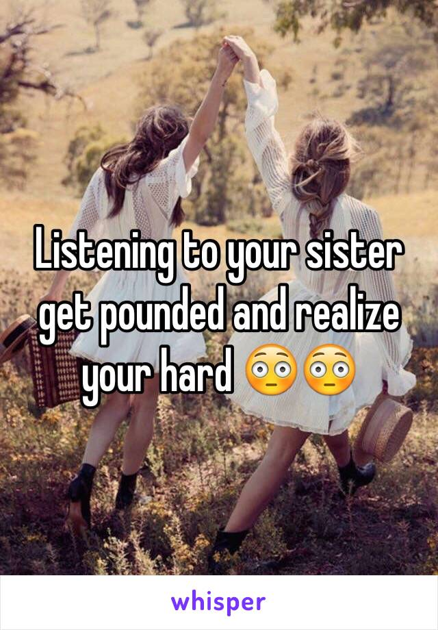Listening to your sister get pounded and realize your hard 😳😳