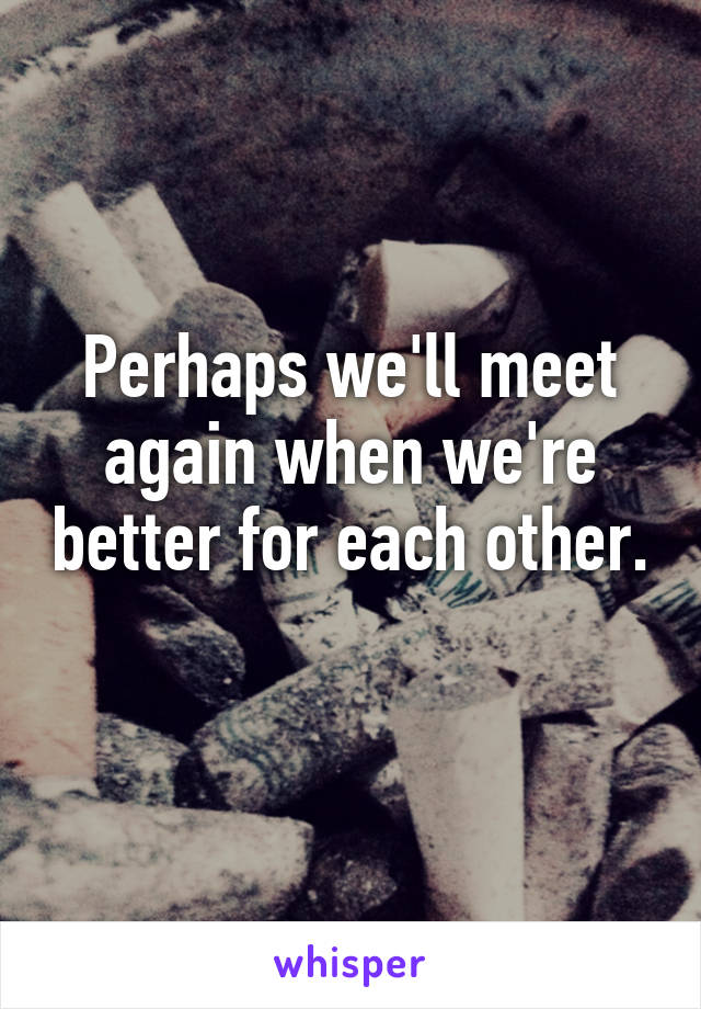 Perhaps we'll meet again when we're better for each other.