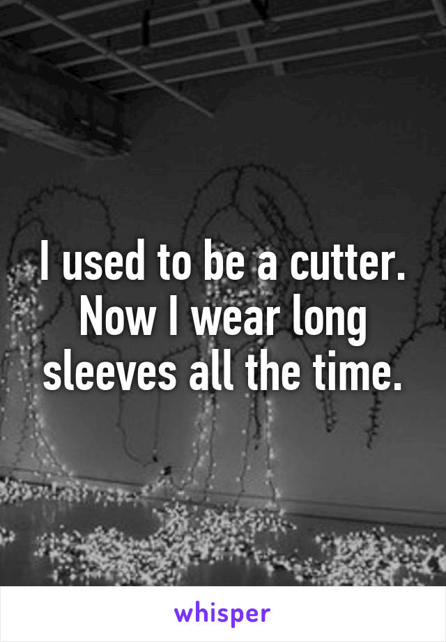 I used to be a cutter. Now I wear long sleeves all the time.