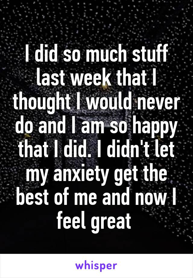 I did so much stuff last week that I thought I would never do and I am so happy that I did. I didn't let my anxiety get the best of me and now I feel great
