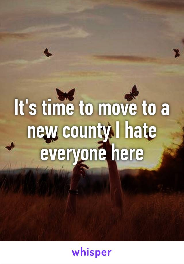 It's time to move to a new county I hate everyone here