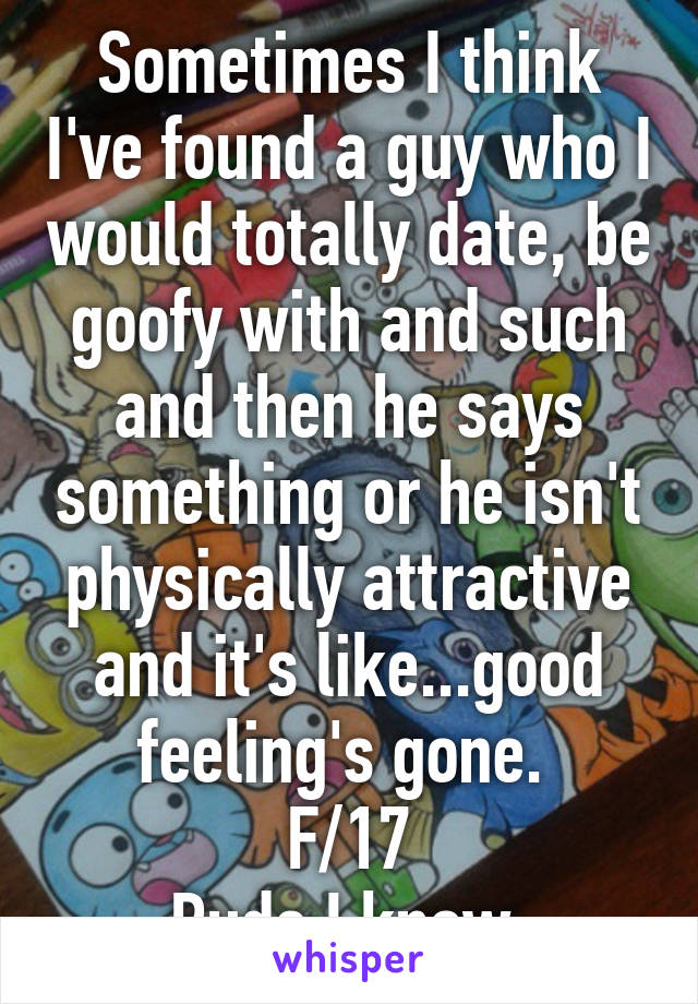 Sometimes I think I've found a guy who I would totally date, be goofy with and such and then he says something or he isn't physically attractive and it's like...good feeling's gone.  F/17 Rude I know.