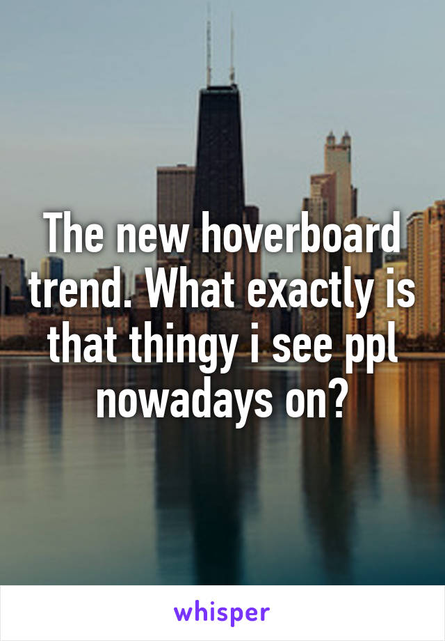 The new hoverboard trend. What exactly is that thingy i see ppl nowadays on?
