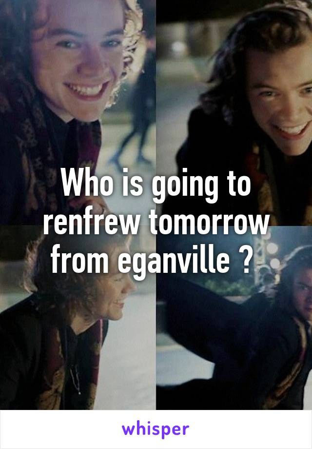 Who is going to renfrew tomorrow from eganville ?