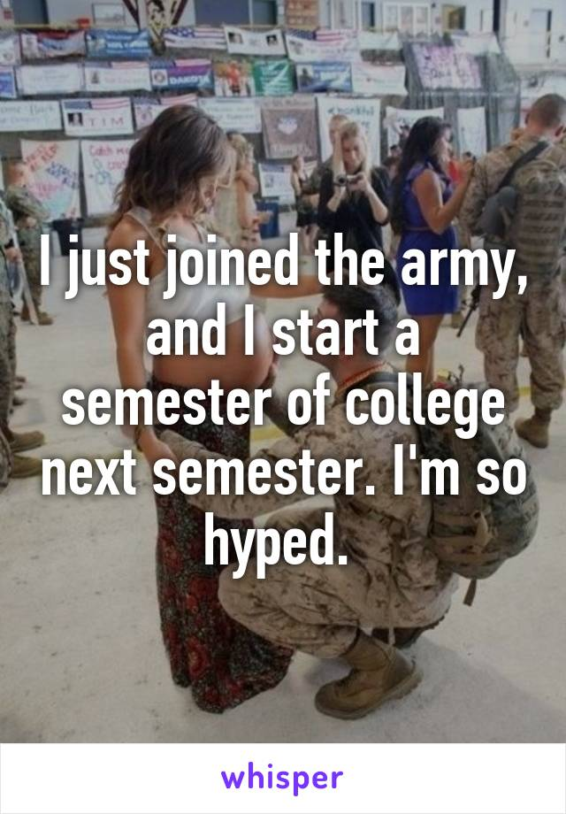 I just joined the army, and I start a semester of college next semester. I'm so hyped.