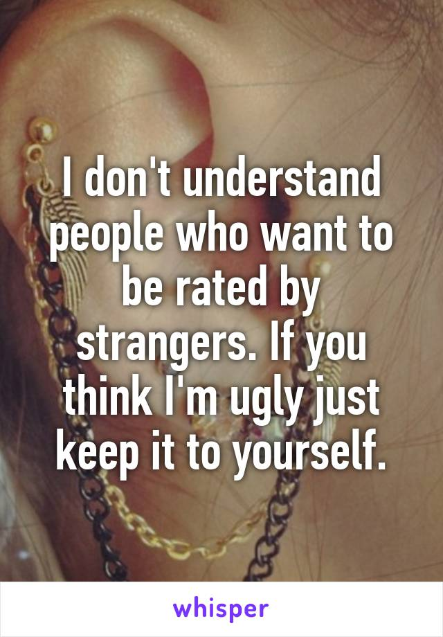 I don't understand people who want to be rated by strangers. If you think I'm ugly just keep it to yourself.