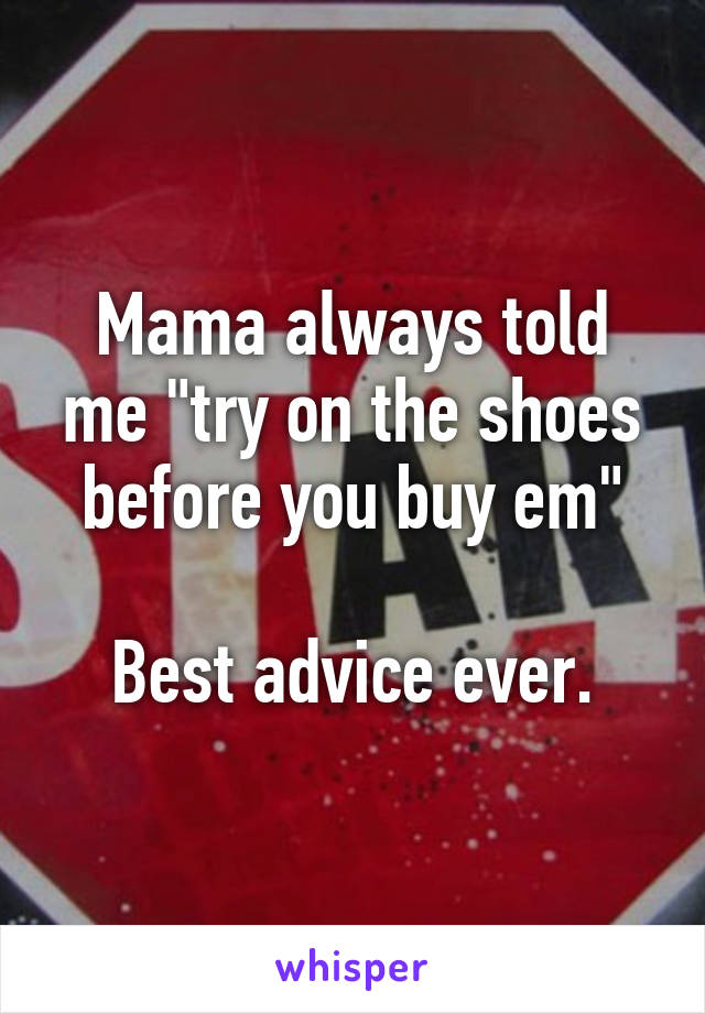 """Mama always told me """"try on the shoes before you buy em""""  Best advice ever."""